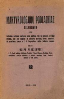 Martyrologium Podlachiae brevissimum seu Podlachiae martyrum, mortisque eorum gloriosae 1-o) in tormentis, 2-o) post cruciatus, 3-o) post supplicia in carceribus perpessae, brevis adumbratio ; ad questiones quoque a S. R. Congregatione positas justissima responsa