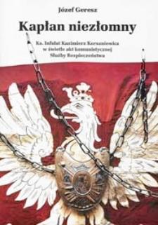 Kapłan niezłomny : ksiądz infułat Kazimierz Korszniewicz w świetle akt komunistycznej Służby Bezpieczeństwa
