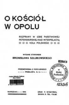 O kościół w Opolu : rozprawy w Izbie Państwowej petersburskiej nad interpelacyą Koła Polskiego